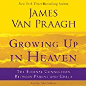 Growing Up in Heaven: The Eternal Connection Between Parent and Child | [James Van Praagh]
