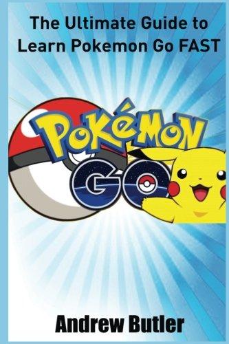 Pokemon Go: The Ultimate Guide to Learn Pokemon Go Fast (Pokemon Go secrets, user manual, hints, Secrets, Android, iOS,