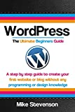 Wordpress The Ultimate Beginners Guide: A step by step guide to create your first website or blog without any programming...