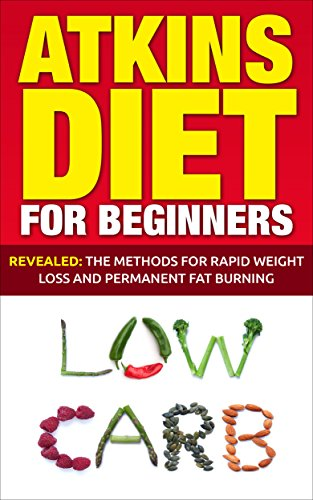 Atkins Diet: Atkins Diet For Beginners – Revealed: The Methods For Rapid Weight Loss And Permanent Fat Burning (Diet Guide, Lose Weight, Rapid Fat Burn)