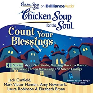 Chicken Soup for the Soul: Count Your Blessings - 41 Stories about Gratitude, Getting Back to Basics, Recovering from Adversity, and Silver Linings | [Jack Canfield, Mark Victor Hansen, Amy Newmark, Laura Robinson, Elizabeth Bryan]