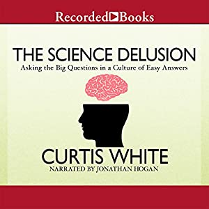 The Science Delusion: Asking the Big Questions in a Culture of Easy Answers | [Curtis White]