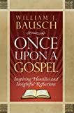 Once Upon a Gospel: Inspiring Homilies and Insightful Reflections (158595683X) by William J. Bausch