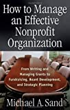 img - for How to Manage an Effective Nonprofit Organization: From Writing and Managing Grants to Fundraising, Board Development, and Strategic Planning by Sand, Michael A. unknown edition [Paperback(2005)] book / textbook / text book
