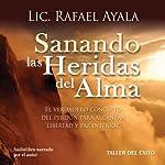 Sanando las Heridas del Alma: El Verdadero Concepto del Perdon para Alcanzar Libertad y Paz Interior | Rafael Ayala