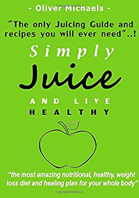 Simply Juice and Live Healthy.: The Only Juicing Guide and Recipe's you will ever need...! by CreateSpace Independent Publishing Platform