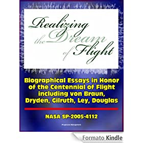 Realizing the Dream of Flight: Biographical Essays in Honor of the Centennial of Flight, 1903-2003 - Wernher von Braun, Robert Gilruth, Willy Ley, Hugh ... (NASA SP-2005-4112) (English Edition)