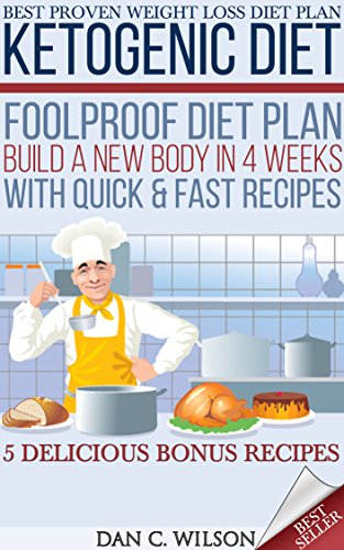 Ketogenic Diet: Foolproof Diet Plan - Build a New Body in 4 Weeks With Quick & Fast Recipes (5 BONUS Recipes) (Ketogenic Diet Plan and Recipes) by Dan C. Wilson