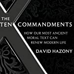 The Ten Commandments: How Our Most Ancient Moral Text Can Renew Modern Life | David Hazony