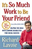 Richard Lavoie It's So Much Work to Be Your Friend: Helping the Child with Learning Disabilities Find Social Success