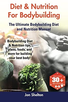 Diet & Nutrition For Bodybuilding: Bodybuilding Diet & Nutrition tips, plans, foods, and more for building your best body! The Ultimate Bodybuilding Diet and Nutrition Manual