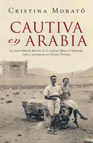 Cautiva en Arabia: La extraordinaria historia de la condesa Marga d'Andurain, espía y aventurera