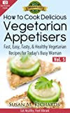 How to Cook Delicious Vegetarian Appetizers! (Eat Healthy, Feel Vibrant - Fast, Easy, Tasty & Healthy Vegetarian Recipes for Today's Busy Woman Book 5)
