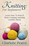 Download Knitting: For Beginners! - Learn How To Knit & Start Creating Amazing Creative Items (Knitting, How to Knit, Knitting Patterns, Knitting Books, Croche
