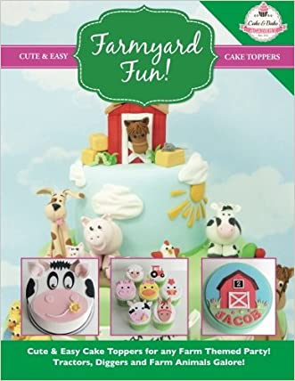 Farmyard Fun!: Cute & Easy Cake Toppers for any Farm Themed Party! Tractors, Diggers and Farm Animals Galore! (Cute & Easy Cake Toppers Collection) (Volume 7)