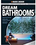 Black & Decker Complete Guide to Dream Bathrooms: Design Yourself & Save - Features New Products & Materials - Step-by-Step Instructions