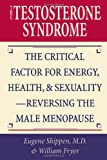 The Testosterone Syndrome: The Critical Factor for Energy, Health, and Sexuality--Reversing the Male Menopause