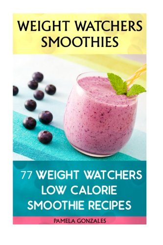 Weight Watchers Smoothies: 77 Weight Watchers Low Calorie Smoothie Recipes: (Weight Watchers Simple Start ,Weight Watchers for Beginners, Simple Start ... Simple Diet Plan With No Calorie Counting) by Pamela Gonzales