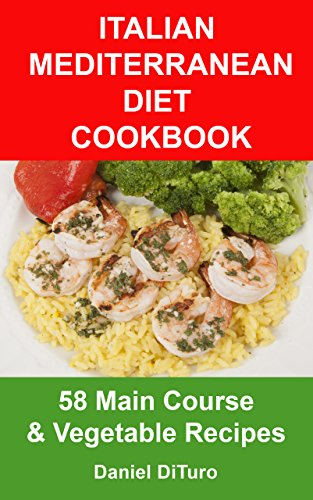 Italian Mediterranean Diet Cookbook: 58 Main Course and Vegetable Recipes by Daniel DiTuro