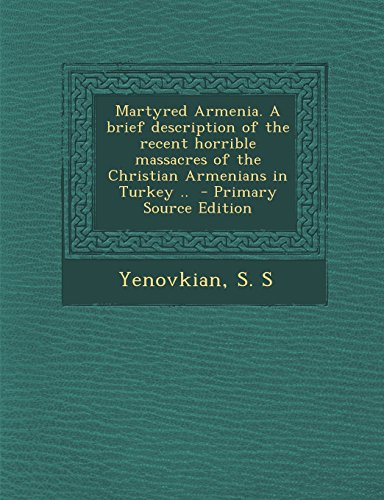Martyred Armenia. a Brief Description of the Recent Horrible Massacres of the Christian Armenians in Turkey .. - Primary Source Edition