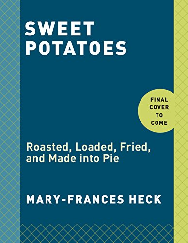 Sweet Potatoes: Roasted, Loaded, Fried, and Made into Pie by Mary-Frances Heck