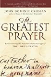 The Greatest Prayer: Rediscovering the Revolutionary Message of the Lords Prayer