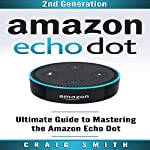 Amazon Echo Dot: Ultimate Guide to Mastering the Echo Dot | Craig Smith