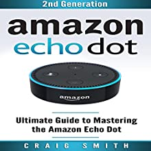Amazon Echo Dot: Ultimate Guide to Mastering the Echo Dot Audiobook by Craig Smith Narrated by Roger Wood