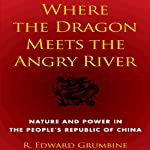 Where the Dragon Meets the Angry River: Nature and Power in the People's Republic of China | R. Edward Grumbine