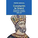 Constantin le Grand : Empereur romain, empereur chrétien (306-337)