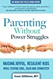 Parenting Without Power Struggles: Raising Joyful, Resilient Kids While Staying Cool, Calm and Connected