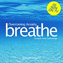 Breathe - Overcoming Anxiety: Crowds and Gatherings: Mindfulness Meditation  by Benjamin P Bonetti Narrated by Benjamin P Bonetti