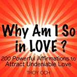 Why Am I So in Love?: 200 Powerful Affirmations to Attract Undeniable Love | Troy Och