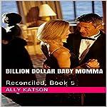 Reconciled: Billion Dollar Baby Mama Series, Book 5 | Ally Katson
