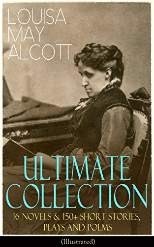 LOUISA MAY ALCOTT Ultimate Collection: 16 Novels & 150+ Short Stories, Plays and Poems (Illustrated): Little Women, Good Wives, Little Men, Jo