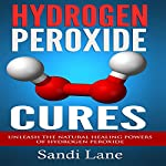 Hydrogen Peroxide Cures: Unleash the Natural Healing Powers of Hydrogen Peroxide | Sandi Lane
