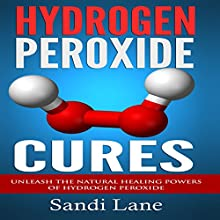 Hydrogen Peroxide Cures: Unleash the Natural Healing Powers of Hydrogen Peroxide (       UNABRIDGED) by Sandi Lane Narrated by Allison McKay