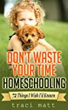 Don't Waste Your Time Homeschooling: 72 Things I Wish I'd Known (English Edition)