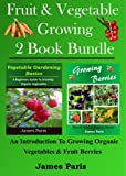 Fruit & Vegetable Growing - Two Book Bundle: An Introduction To Growing Organic Vegetables And Fruit Berries
