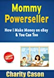 Mommy Powerseller: How I Make Money on eBay and You Can Too