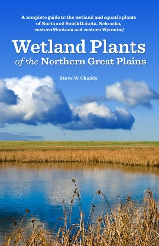 Wetland Plants of the Northern Great Plains: A complete guide to the wetland and aquatic plants of North and South Dakota, Nebraska, eastern Montana and eastern Wyoming