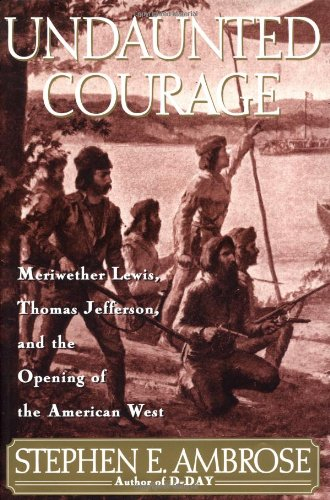 Undaunted Courage  Meriwether Lewis, Thomas Jefferson, and the Opening of the American West, Ambrose, Stephen E. Jr.