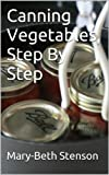 Canning Vegetables, How To Can Vegetables,Step By Step Guide (Canning and Preserving Guides)