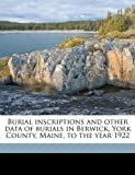 img - for Burial inscriptions and other data of burials in Berwick, York County, Maine, to the year 1922 book / textbook / text book