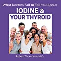 What Doctors Fail to Tell You About Iodine and Your Thyroid Audiobook by Robert Thompson, MD Narrated by John Eastman