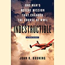 Indestructible: One Man's Rescue Mission That Changed the Course of WWII Audiobook by John R. Bruning Narrated by Brian Troxell
