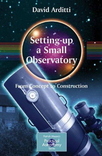 Setting-Up a Small Observatory: From Concept to Construction (The Patrick Moore Practical Astronomy Series) PDF