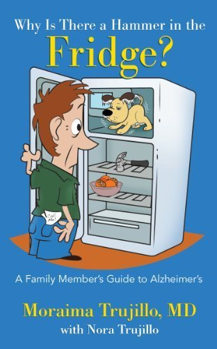 Why Is There a Hammer in the Fridge? A Family Member's Guide to Alzheimer's by Moraima Trujillo, MD, Nora Trujillo (January 1, 2013) Paperback (Hammer Fridge compare prices)