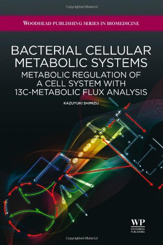 Bacterial Cellular Metabolic Systems: Metabolic Regulation of a Cell System with 13C-Metabolic Flux Analysis (Woodhead Publishing Series in Biomedicine)