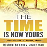 The Time Is Now Yours!: In the Name of Jesus, Amen | Bishop Gregory Leachman
